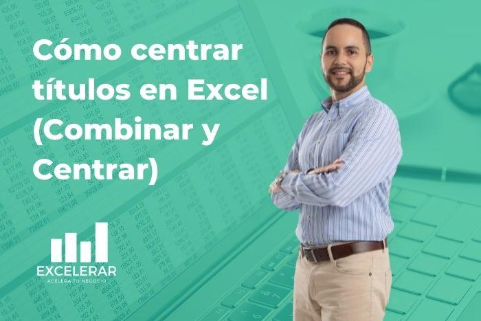 Crear títulos para reportes en Excel utilizando Combinar y Centrar
